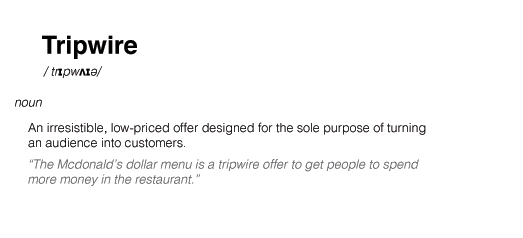 "The definition of tripwire - ""An irresistible, low-priced offer designed for the sole purpose of turning an audience into customers."