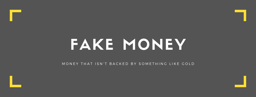 Fake money: money that isn't backed by something tangible like gold