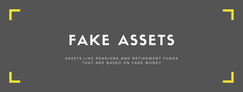 Fake assets: assets like pensions and retirement funds that are based on fake money